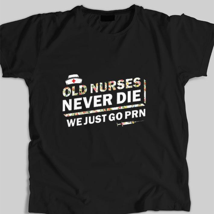 Premium Flower Old Nurses Never Die We Just Go Prn Shirt 1 1.jpg
