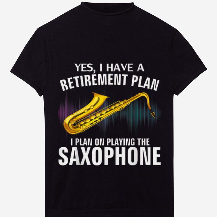 Premium Yes I Have A Retirement Plan I Plan On Playing The Saxophone Shirt 1 1.jpg