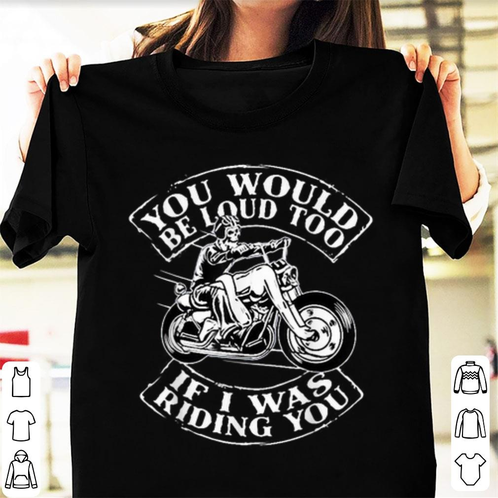 Awesome You Would Be Loud Too If I Was Riding You Skull Motorbike Shirt 1 1.jpg