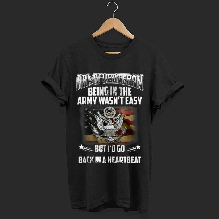 Nice Army Verteran Being Ing The Army Wasn T Easy But I D Go Back In A Heartbeat Shirt 1 1.jpg
