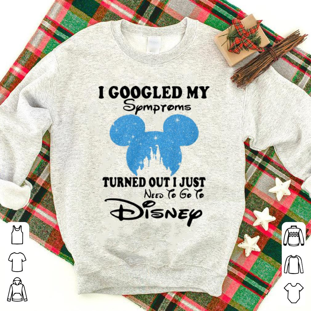 Official Mickey Head I Googled My Symptoms Turned Out I Just Need To Go To Disney Shirt 1 1.jpg