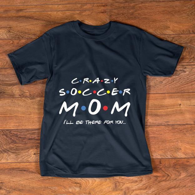 Original Crazy Soccer Mom I Ll Be There For You Shirt 1 1.jpg