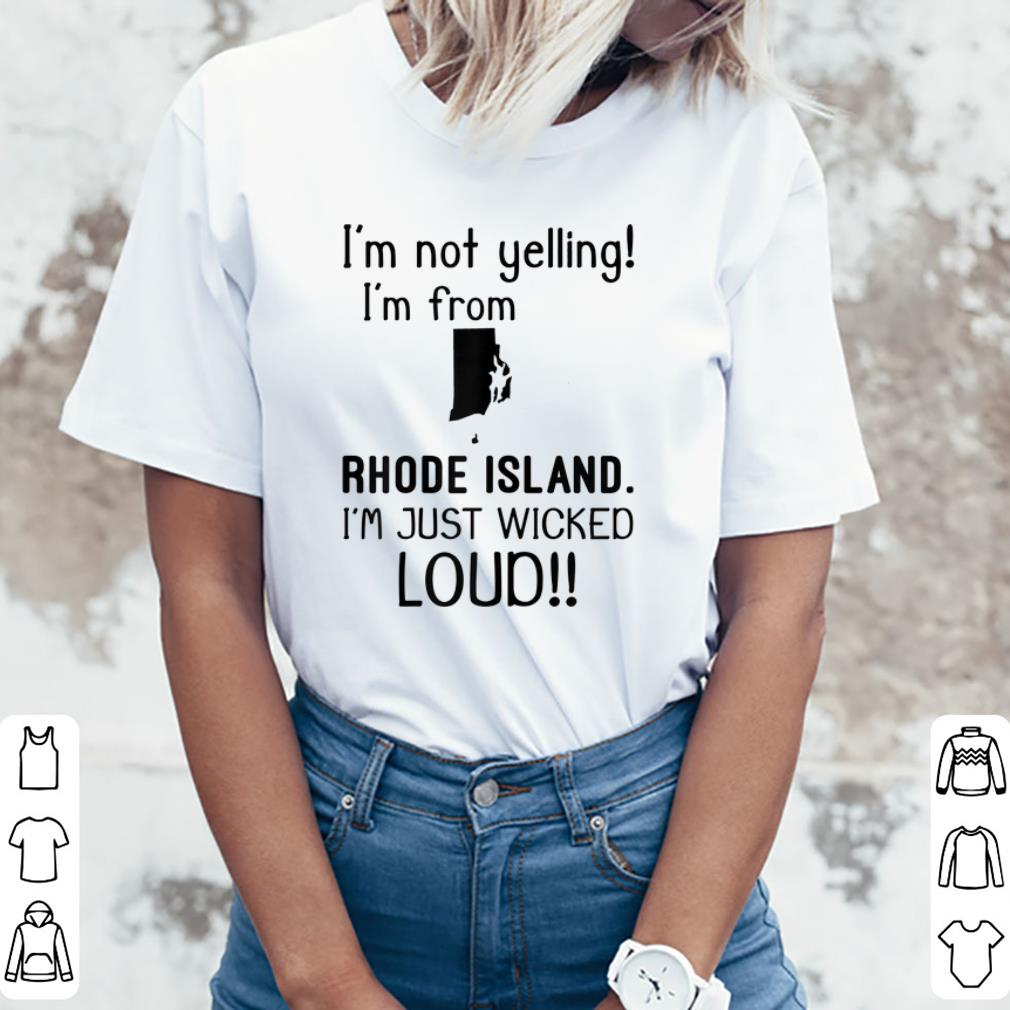 Top I M Not Yelling I M From Rhode Island I M Just Wicked Loud Shirt 3 1.jpg