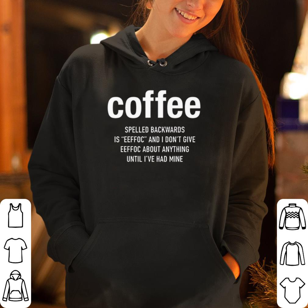 Coffee spelled backwards is eeffoc and I don t give eeffoc about anything until I ve had mine shirt 4 - Coffee spelled backwards is eeffoc and I don't give eeffoc about anything until I've had mine shirt