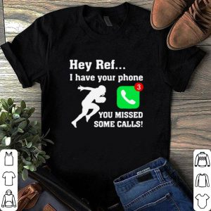 Hey Ref I have your phone you missed some calls shirt
