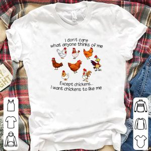 I Don't Care What Anyone Thinks Of Me Except Chickens shirt