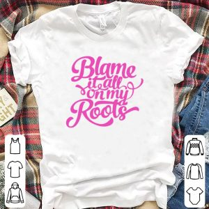 Blame it all on my roots shirt