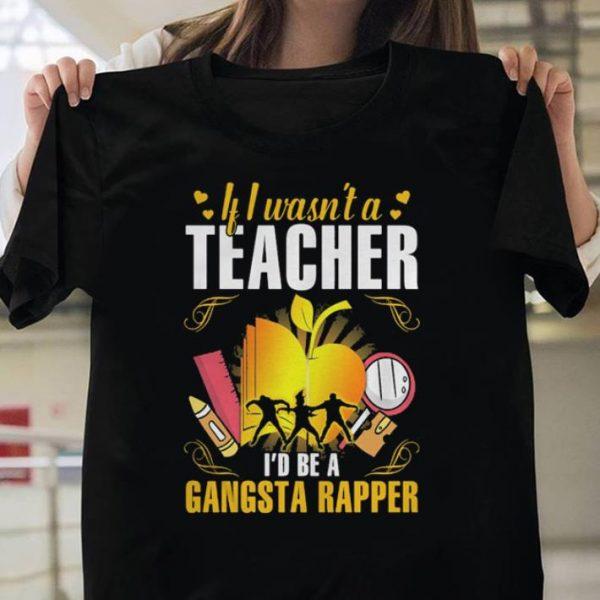 If I wasn't a teacher I'd be a gangsta rapper shirt