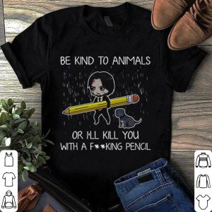 John Wick be Kind to Animals or I'll Kill You With A F..king Pencil shirt