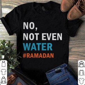 Ramadan 2019 No Not Even Water Fasting Muslim shirt