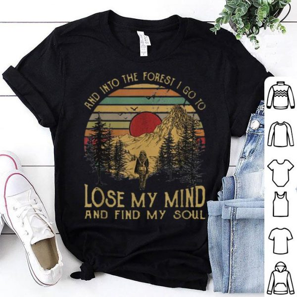 And Ino The Forest I Go To Lose My Mind And Find My Soul shirt