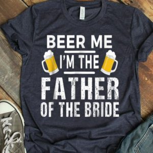 Beer Me I'm The Father Of The Bride shirt