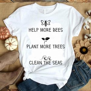 Help More Bees Plant More Trees Clean The Seas White shirt