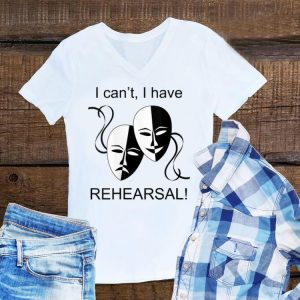 Aweome I Can't I Have Rehearsal shirt
