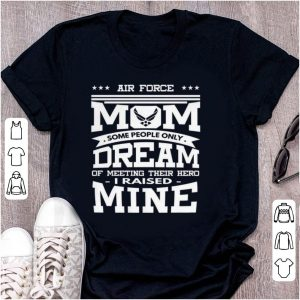 Awesome Air Force Mom Some People Only Dream Of Meeting Their Hero i Raised mine shirt