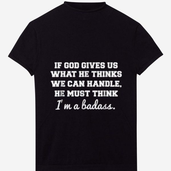 Awesome If God Gives Us What He thinks We Can Handle He Must Think I'm A Badass shirt