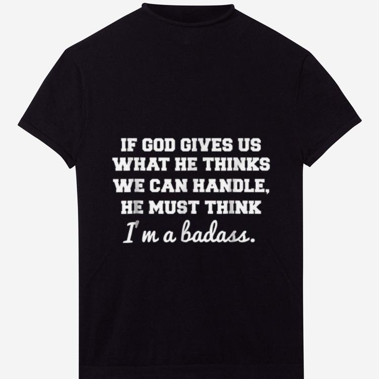 Awesome If God Gives Us What He thinks We Can Handle He Must Think I m A Badass shirt 1 - Awesome If God Gives Us What He thinks We Can Handle He Must Think I'm A Badass shirt