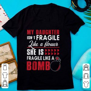 Awesome My Daughter Isn't Fragile Like A Flower She Is Fragile Like A Bomb shirt