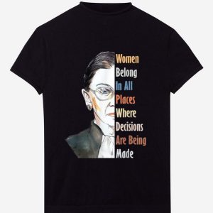 Awesome Ruth Bader RBG Women Belong In All Places Where Decisions Are Being Made shirt