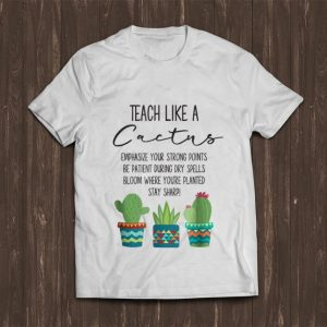 Awesome Teach Like A Cactus Emphasize Your Strong Points Be Patient During Gry Spells Bloom Where You're Planted Stay Sharp shirt