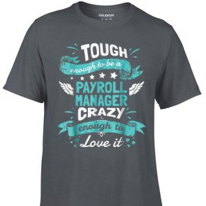 Awesome Tough Enough To Be A Payroll Manager Crazy Enough To Love It shirt