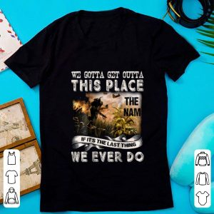 Awesome We Gotta Get Outta This Place The name If It's The Last Things We Ever Do shirt