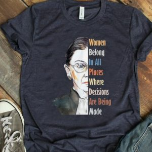 Hot Ruth Bader RBG Women Belong In All Places Where Decisions Are Being Made shirt