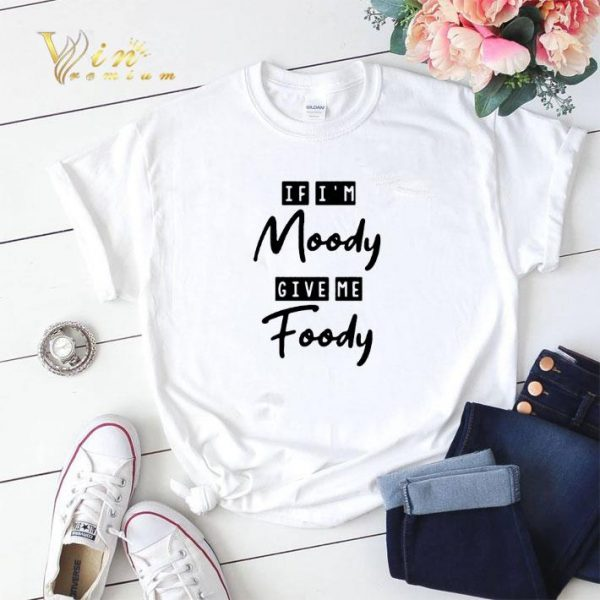 If i'm moody give me foody shirt sweater