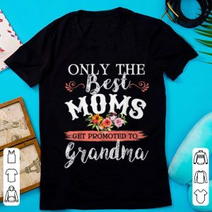Nice Only The Best Moms Get Promoted To Grandma Flower shirt