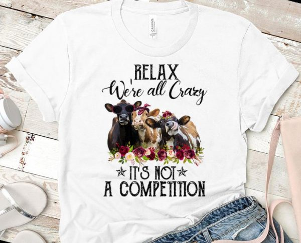 Nice Relax We're All Crazy It's Not A Competition Heifer Flower shirt