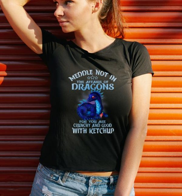 Official Meddle Not In The Affairs Of Dragons Ketchup shirt