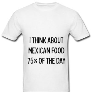 Original I Think About Mexican Food 75% Of The Day shirt