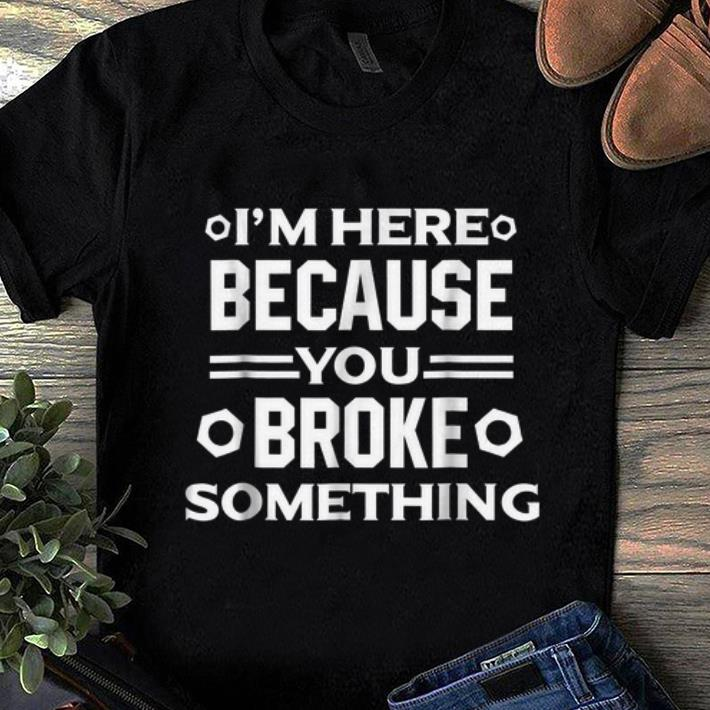 Original I m Here Because You Broke Something shirt 1 - Original I'm Here Because You Broke Something shirt