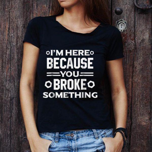 Original I'm Here Because You Broke Something shirt
