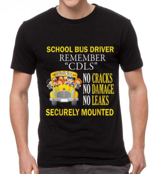 Original School Bus Driver Remember CDLS No Cracks No Damage No Leaks Securely Mounted shirt