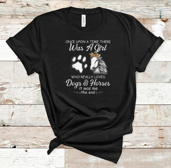 Premium Once Upon A Time There Was A Girl Who Really Loved Dogs And Horses It Was Me The End shirt