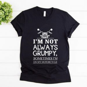 Pretty I'm Not Always Grumpy Sometime I'm On My Motocycle shirt