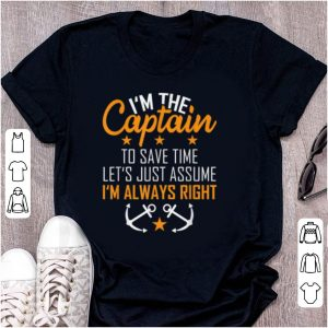 Pretty I'm The Captain To Save Time Let's Just Assume Im Always Right shirt