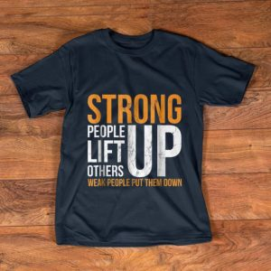 Pretty Strong people lift others up weak people put them down shirt