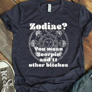 Pretty Zodiac You mean Scorpio And 11 Other Bitches shirt