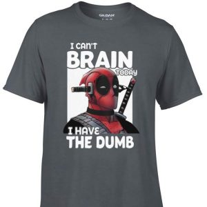 Awesome I Can't Brain Today I Have The Dumb Deadpool shirt