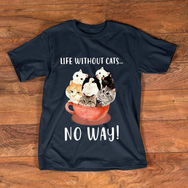 Awesome Life Without Cats No Way shirt 1 - Awesome Life Without Cats No Way shirt