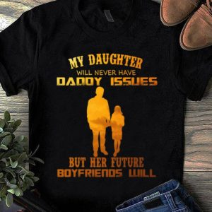 Awesome My Daughter Will Never Have Daddy Issues But Her Future Boyfriends Will shirt