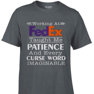 Awesome Working At Fedex Taught Me Patience And Every Curse Word shirt