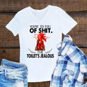 Awesome You're So Full Of Shit The Toilet's Jealous Chicken shirt