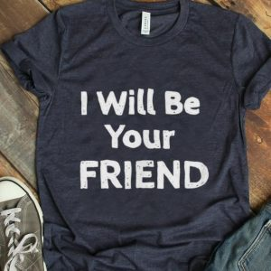 Hot I Will Be Your Friend shirt