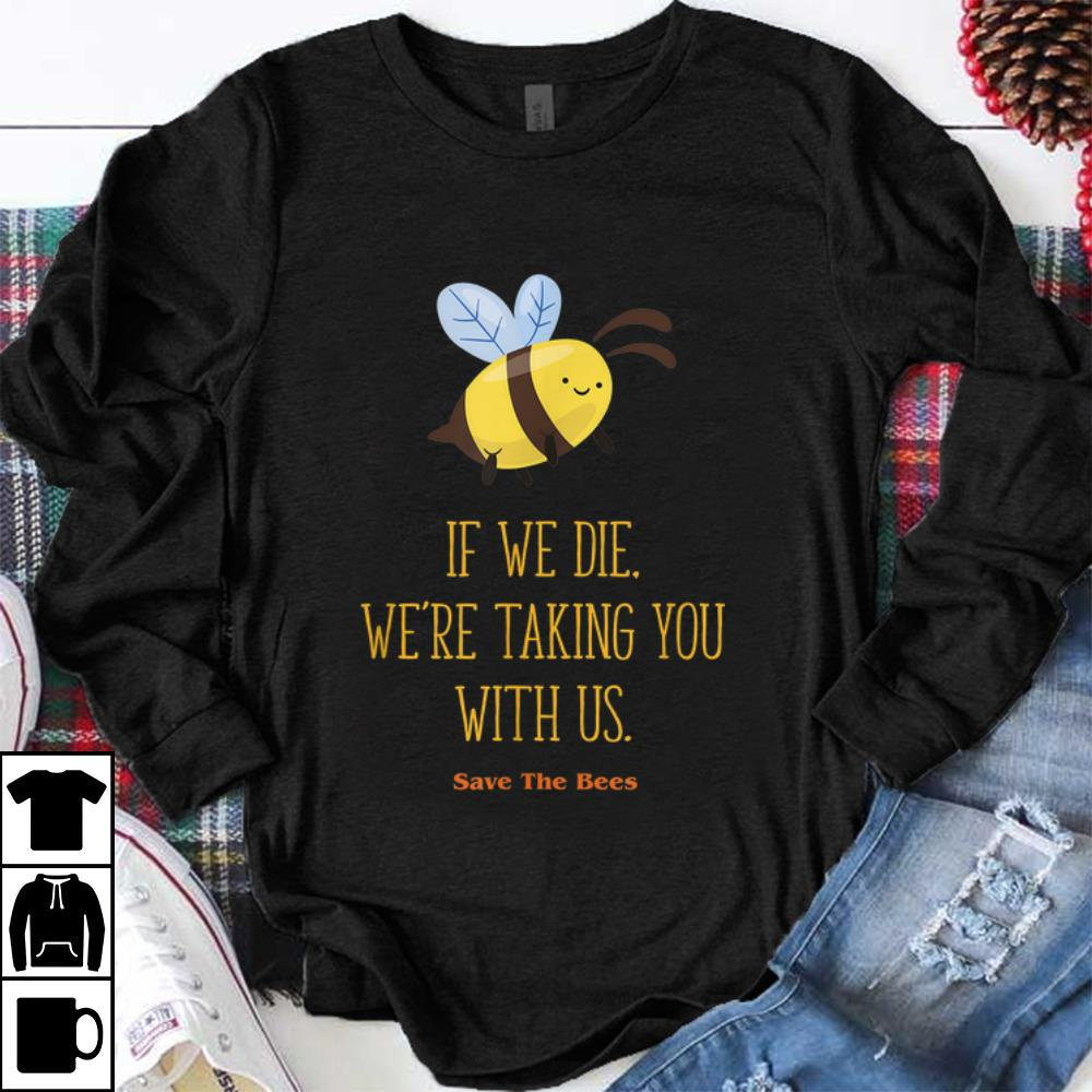 Hot If We Die We re Taking You With Us Save The Bee shirt 1 - Hot If We Die We're Taking You With Us Save The Bee shirt