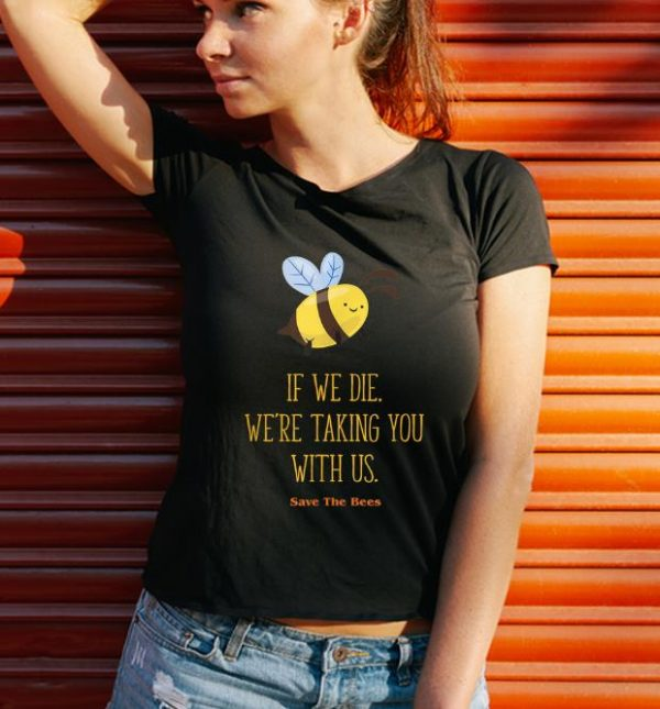 Hot If We Die We're Taking You With Us Save The Bee shirt