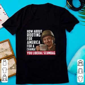 Hot Trump How About Rooting For America For A Change You Liberal Scumbag shirt