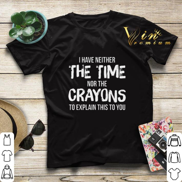 I have neither the time nor the crayons to explain this to you shirt sweater 4 - I have neither the time nor the crayons to explain this to you shirt sweater